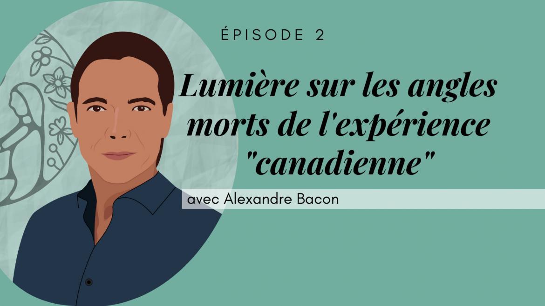 2 – Lumière sur les angles morts de l'expérience « canadienne », avec Alexandre Bacon