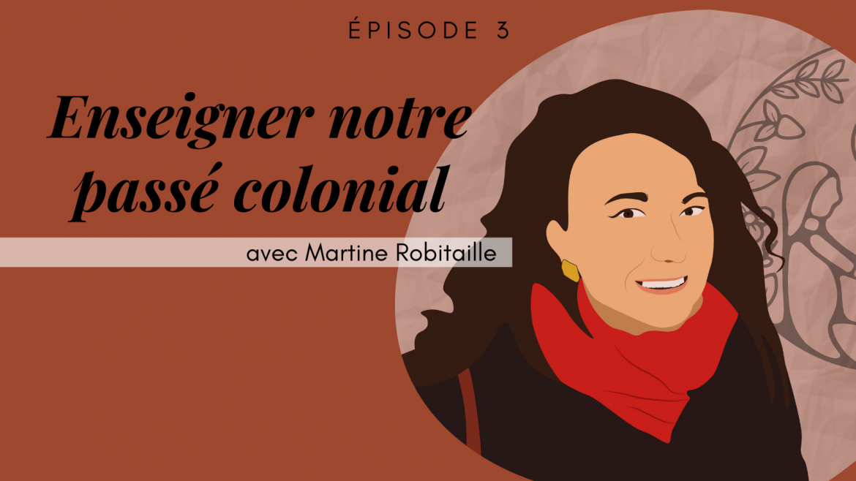 3 – Enseigner notre passé colonial, avec Martine Robitaille